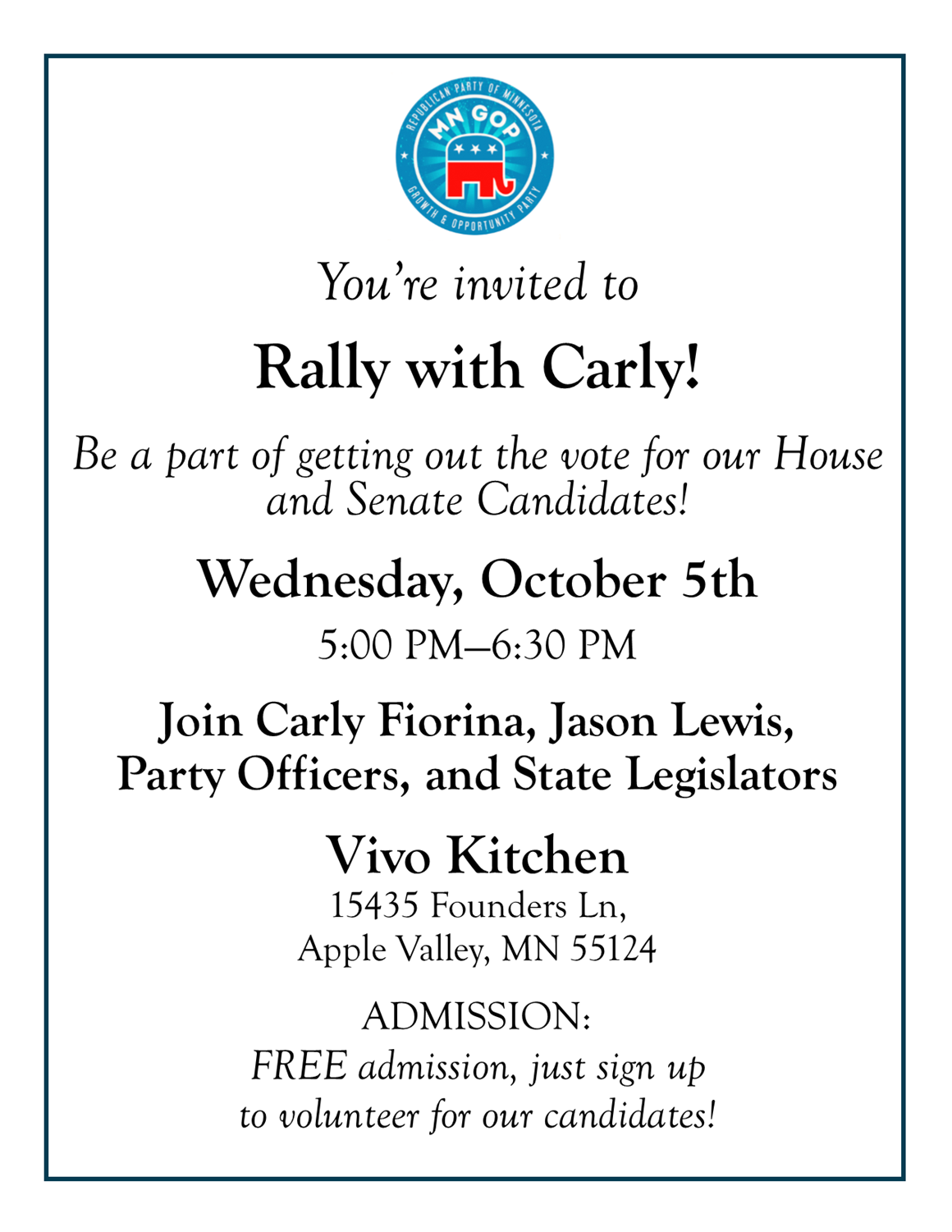 You're invited to  Rally with Carly!  Be a part of getting out the vote for our House and Senate Candidates!  Wednesday, October 5th   5:30 PM—6:30 PM  Join Carly Fiorina, Jason Lewis,  Party Officers, and State legislators   Vivo Kitchen 15435 Founders Ln,  Apple Valley, MN 55124   ADMISSION: FREE